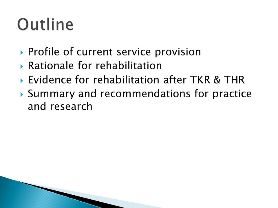 Profile of current service provision Rationale for rehabilitation Evidence for rehabilitation after TKR & THR Summary and recommendations for practice and research