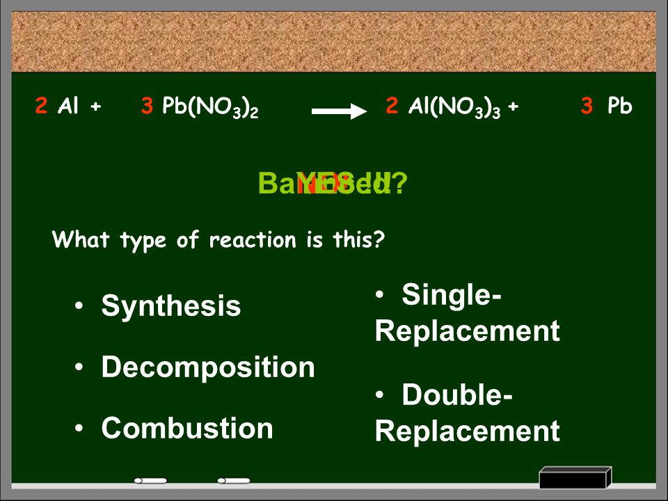Pb(NO 3 ) 2 What type of reaction is this? Decomposition Synthesis Combustion Single- Replacement Double- Replacement Pb Balanced? Al +Al(NO 3 ) 3 + N