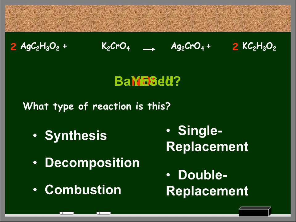 KC 2 H 3 O 2 K 2 CrO 4 What type of reaction is this? Decomposition Synthesis Combustion Single- Replacement Double- Replacement Balanced?NO! AgC 2 H