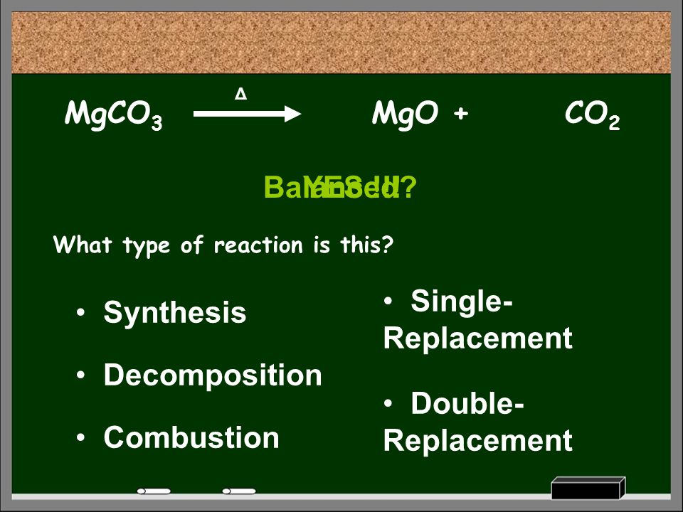 MgCO 3 Δ What type of reaction is this? Decomposition Synthesis Combustion Single- Replacement Double- Replacement MgO +CO 2 Balanced?YES !!!