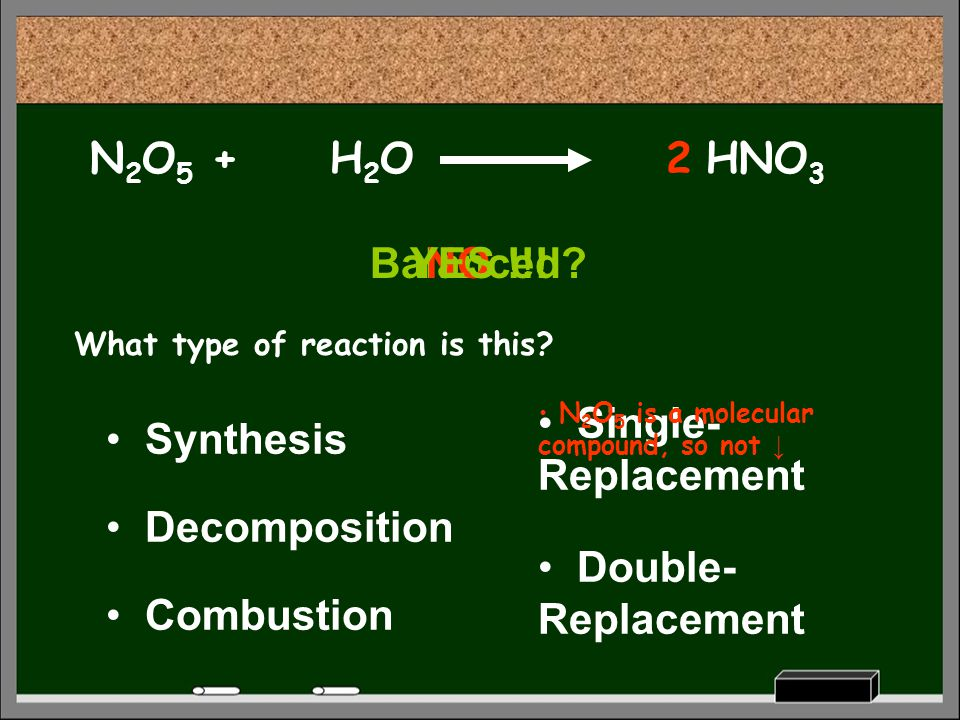 HNO 3 What type of reaction is this? Decomposition Synthesis Combustion Single- Replacement Double- Replacement N 2 O 5 +H2OH2O Balanced? N 2 O 5 is a