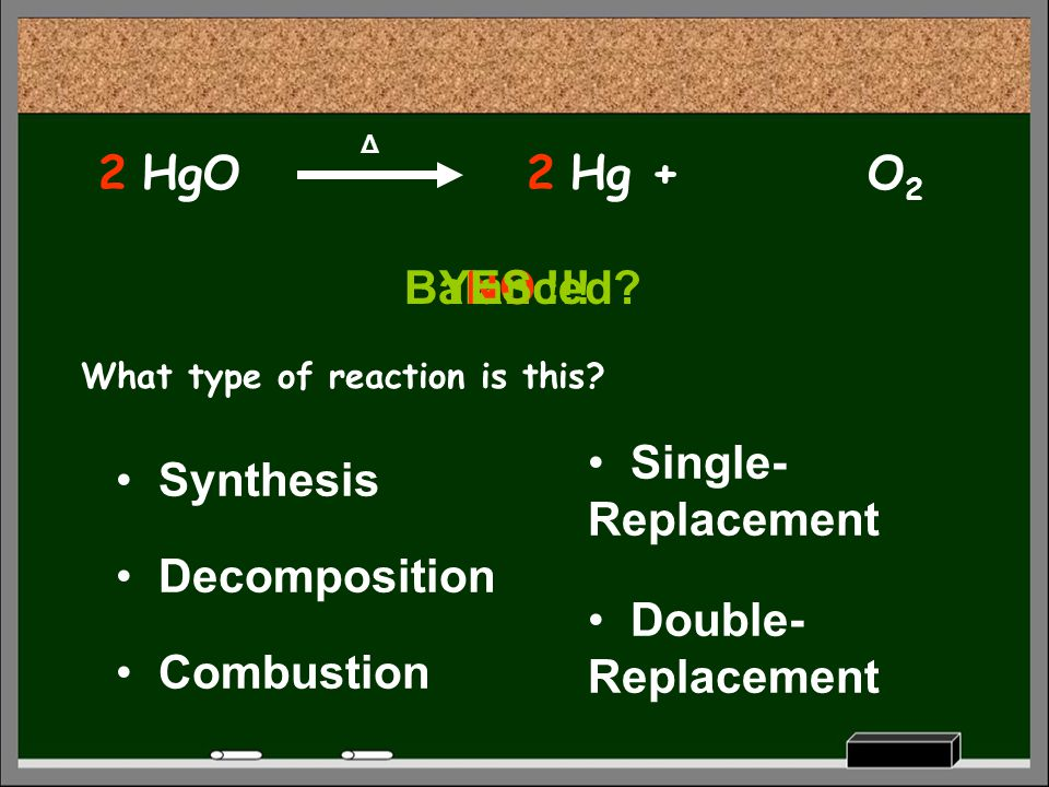 HgO Δ What type of reaction is this? Decomposition Synthesis Combustion Single- Replacement Double- Replacement Hg +O2O2 Balanced?NOYES !!! 22