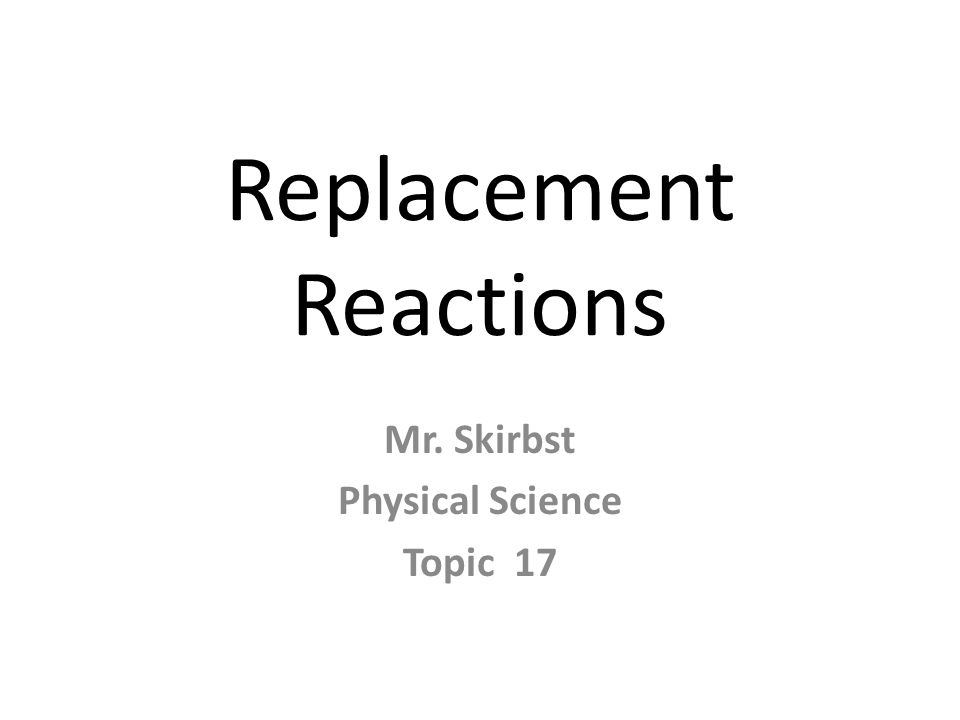 Replacement Reactions Mr. Skirbst Physical Science Topic 17