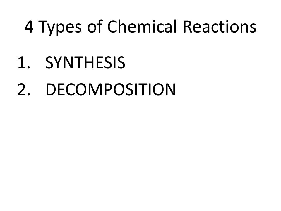 4 Types of Chemical Reactions 1.SYNTHESIS 2.DECOMPOSITION
