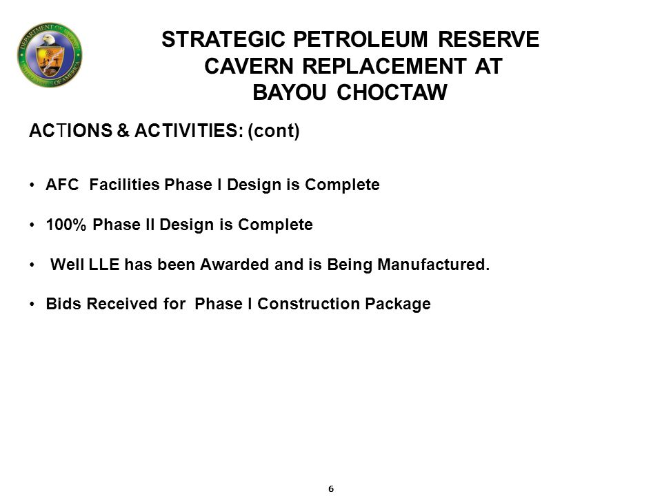 STRATEGIC PETROLEUM RESERVE CAVERN REPLACEMENT AT BAYOU CHOCTAW ACTIONS & ACTIVITIES: (cont) AFC Facilities Phase I Design is Complete 100% Phase II Design is Complete Well LLE has been Awarded and is Being Manufactured.