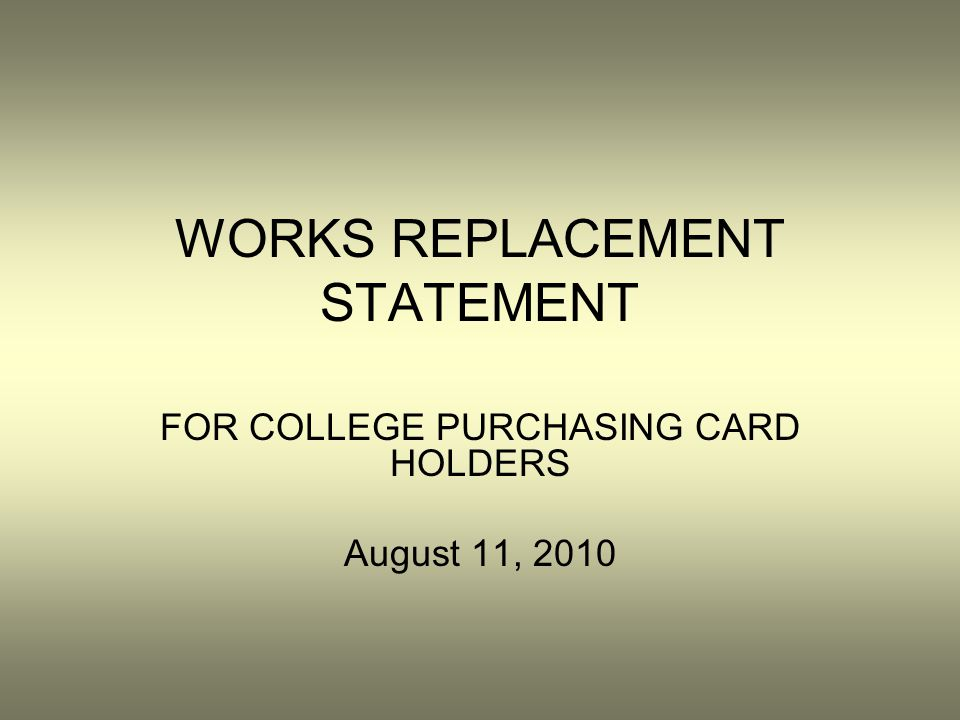 WORKS REPLACEMENT STATEMENT FOR COLLEGE PURCHASING CARD HOLDERS August 11, 2010