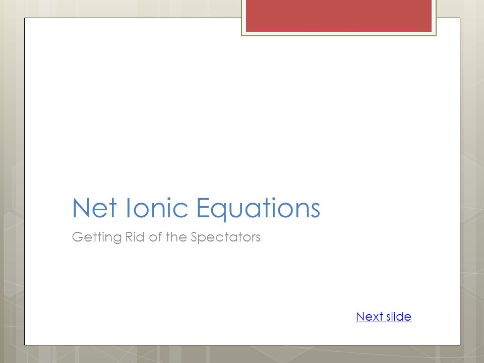 Net Ionic Equations Getting Rid of the Spectators Next slide