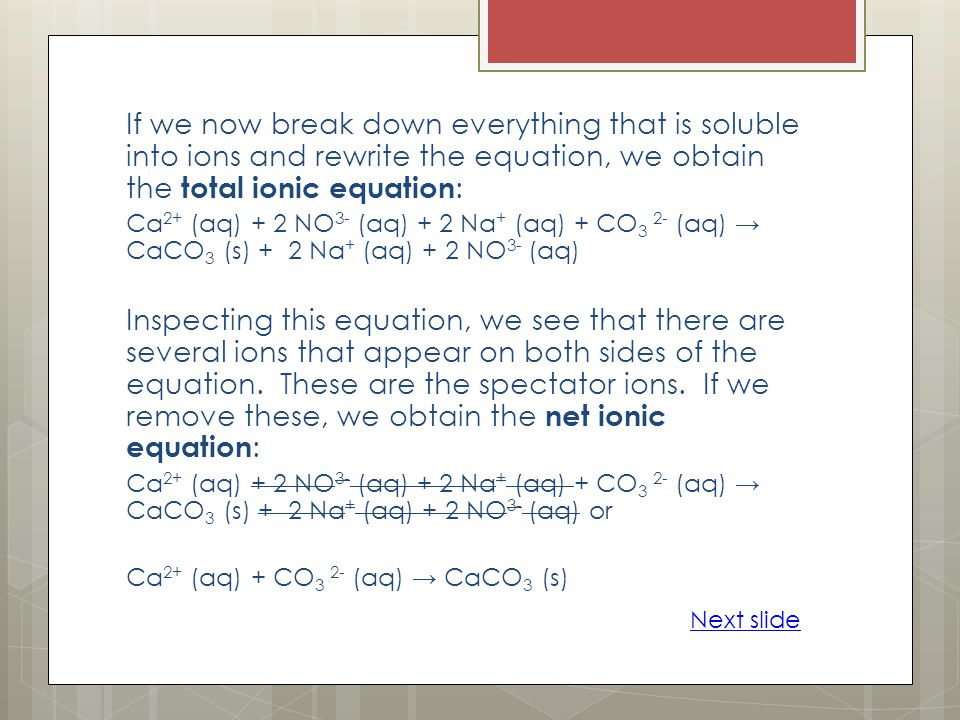 If we now break down everything that is soluble into ions and rewrite the equation, we obtain the total ionic equation : Ca 2+ (aq) + 2 NO 3- (aq) + 2 Na + (aq) + CO 3 2- (aq) CaCO 3 (s) + 2 Na + (aq) + 2 NO 3- (aq) Inspecting this equation, we see that there are several ions that appear on both sides of the equation.
