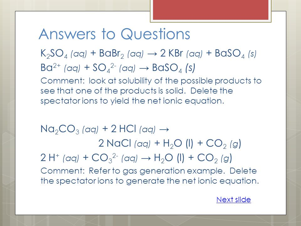 Answers to Questions K 2 SO 4 (aq) + BaBr 2 (aq) 2 KBr (aq) + BaSO 4 (s) Ba 2+ (aq) + SO 4 2- (aq) BaSO 4 (s) Comment: look at solubility of the possible products to see that one of the products is solid.