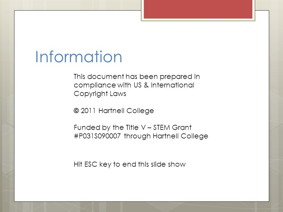 This document has been prepared in compliance with US & International Copyright Laws © 2011 Hartnell College Funded by the Title V – STEM Grant #P031S090007 through Hartnell College Information Hit ESC key to end this slide show