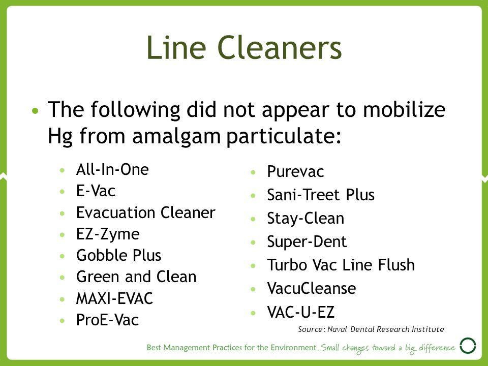 Line Cleaners The following did not appear to mobilize Hg from amalgam particulate: All-In-One E-Vac Evacuation Cleaner EZ-Zyme Gobble Plus Green and Clean MAXI-EVAC ProE-Vac Purevac Sani-Treet Plus Stay-Clean Super-Dent Turbo Vac Line Flush VacuCleanse VAC-U-EZ Source: Naval Dental Research Institute