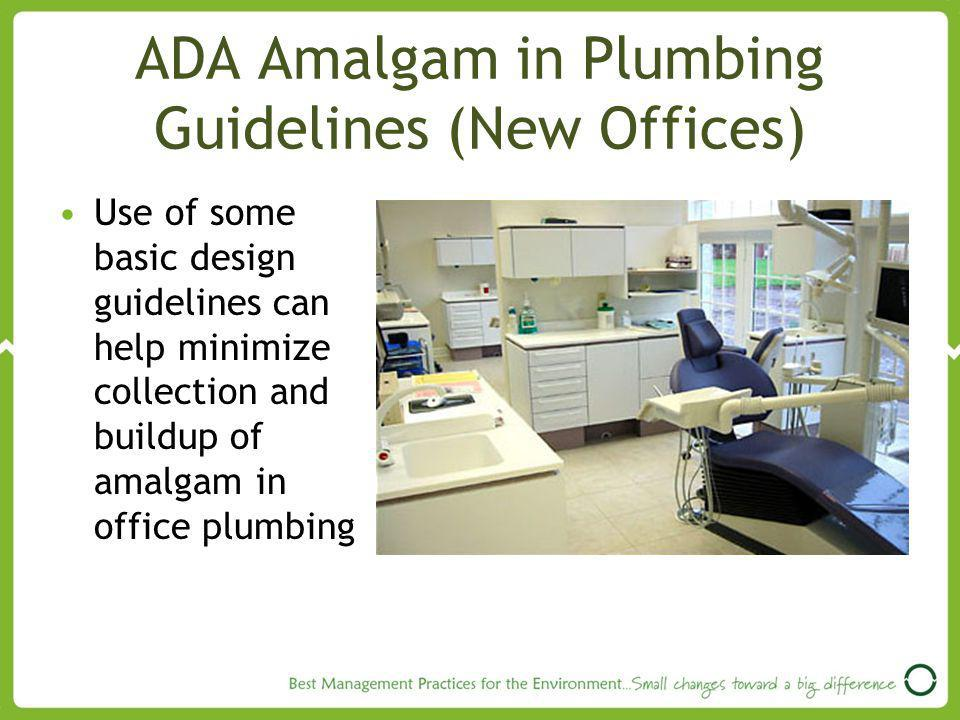 ADA Amalgam in Plumbing Guidelines (New Offices) Use of some basic design guidelines can help minimize collection and buildup of amalgam in office plumbing