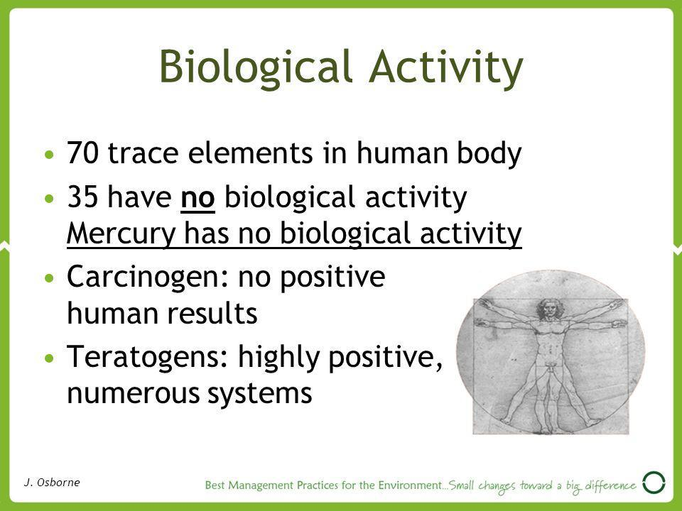 Biological Activity 70 trace elements in human body 35 have no biological activity Mercury has no biological activity Carcinogen: no positive human results Teratogens: highly positive, numerous systems J.