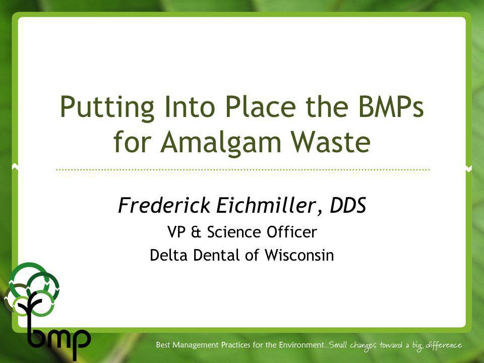 Putting Into Place the BMPs for Amalgam Waste Frederick Eichmiller, DDS VP & Science Officer Delta Dental of Wisconsin