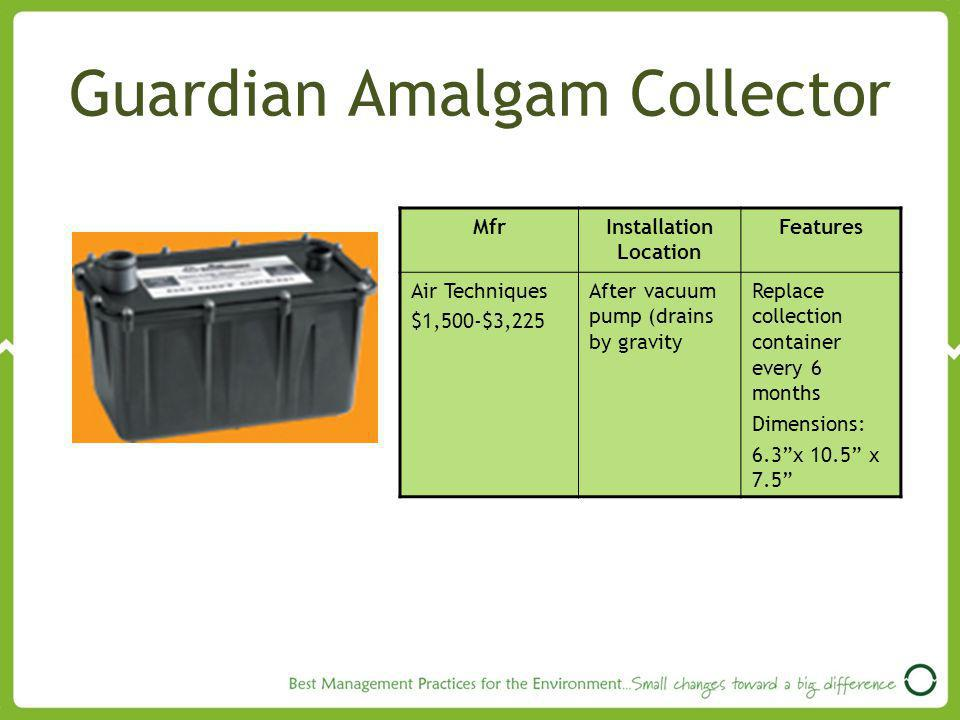 Guardian Amalgam Collector MfrInstallation Location Features Air Techniques $1,500-$3,225 After vacuum pump (drains by gravity Replace collection container every 6 months Dimensions: 6.3x 10.5 x 7.5