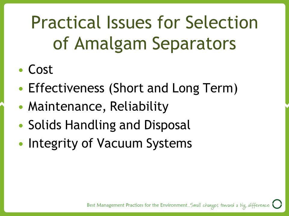 Practical Issues for Selection of Amalgam Separators Cost Effectiveness (Short and Long Term) Maintenance, Reliability Solids Handling and Disposal Integrity of Vacuum Systems