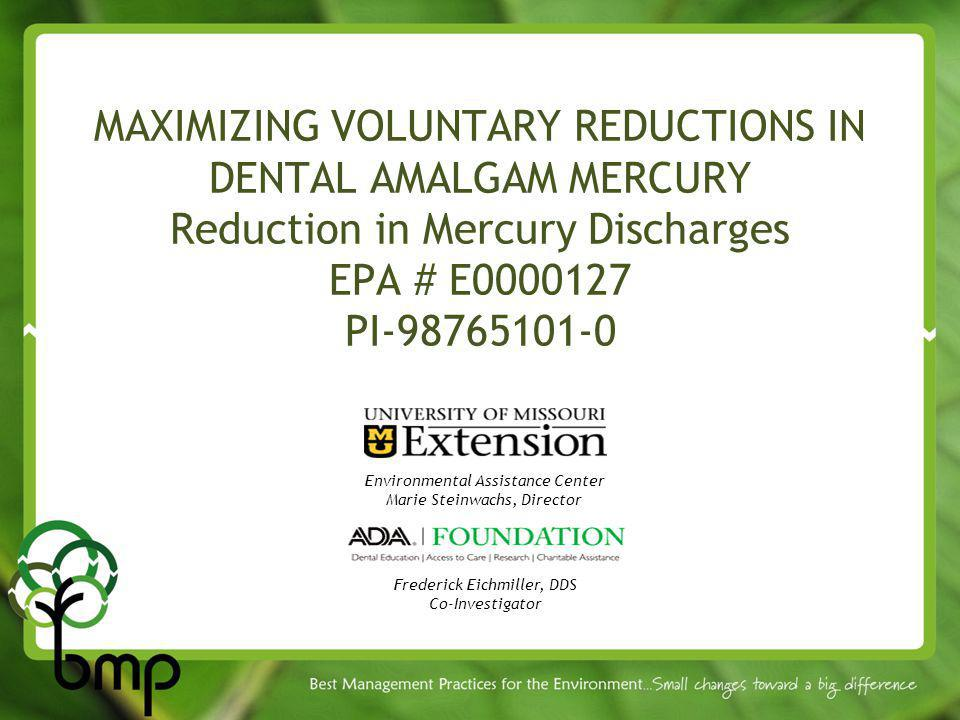 MAXIMIZING VOLUNTARY REDUCTIONS IN DENTAL AMALGAM MERCURY Reduction in Mercury Discharges EPA # E0000127 PI-98765101-0 Environmental Assistance Center Marie Steinwachs, Director Frederick Eichmiller, DDS Co-Investigator