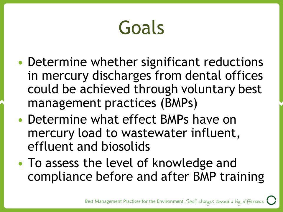Goals Determine whether significant reductions in mercury discharges from dental offices could be achieved through voluntary best management practices (BMPs) Determine what effect BMPs have on mercury load to wastewater influent, effluent and biosolids To assess the level of knowledge and compliance before and after BMP training