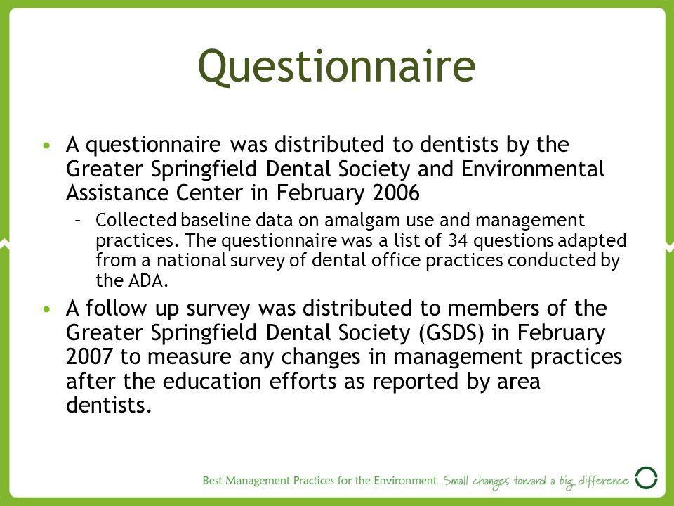 Questionnaire A questionnaire was distributed to dentists by the Greater Springfield Dental Society and Environmental Assistance Center in February 2006 –Collected baseline data on amalgam use and management practices.