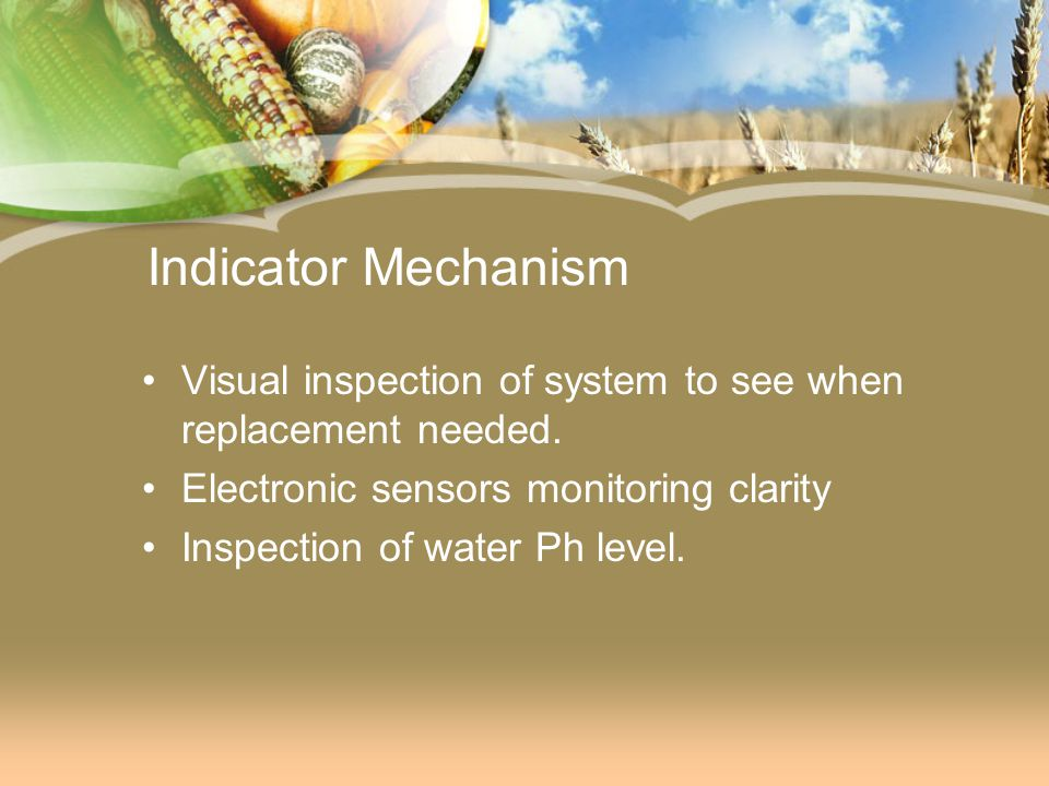 Indicator Mechanism Visual inspection of system to see when replacement needed. Electronic sensors monitoring clarity Inspection of water Ph level.