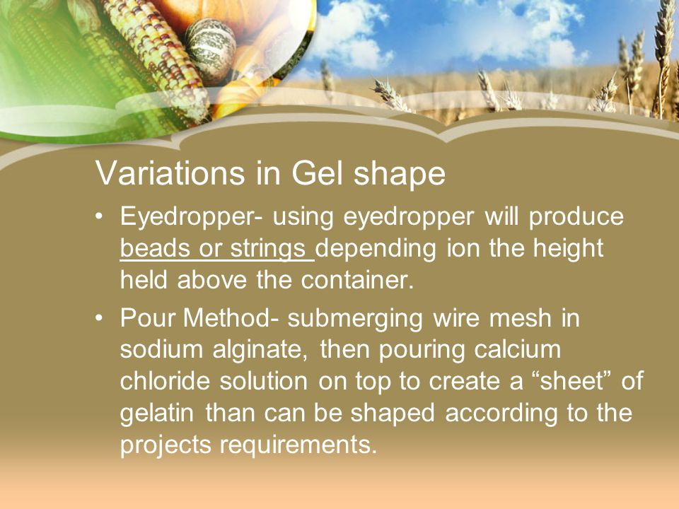 Variations in Gel shape Eyedropper- using eyedropper will produce beads or strings depending ion the height held above the container. Pour Method- sub