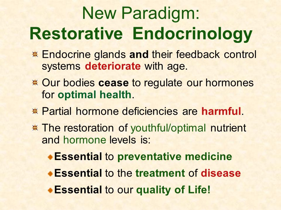 New Paradigm: Restorative Endocrinology Endocrine glands and their feedback control systems deteriorate with age. Our bodies cease to regulate our hor