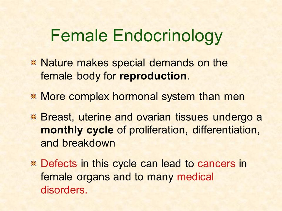 Female Endocrinology Nature makes special demands on the female body for reproduction. More complex hormonal system than men Breast, uterine and ovari