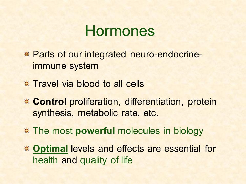 Hormones Parts of our integrated neuro-endocrine- immune system Travel via blood to all cells Control proliferation, differentiation, protein synthesi