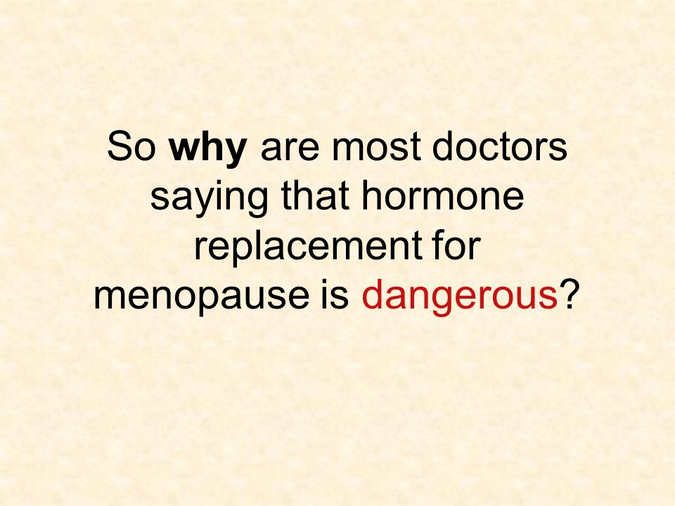 So why are most doctors saying that hormone replacement for menopause is dangerous?