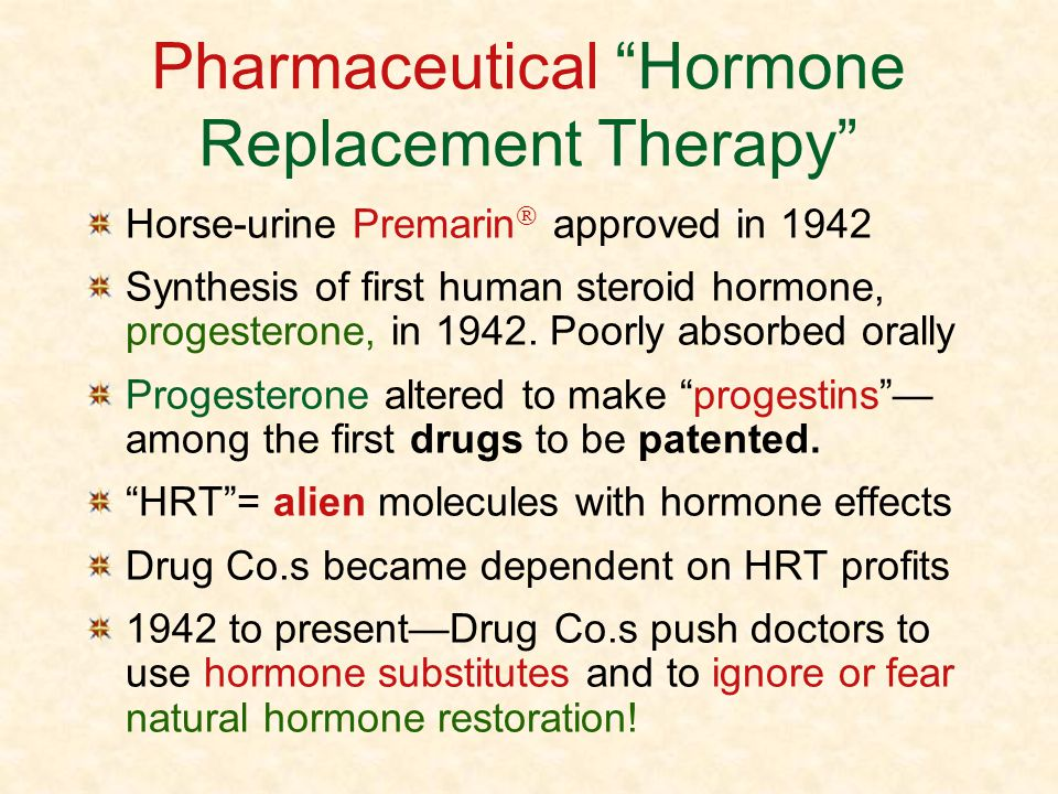 Pharmaceutical Hormone Replacement Therapy Horse-urine Premarin approved in 1942 Synthesis of first human steroid hormone, progesterone, in 1942. Poor