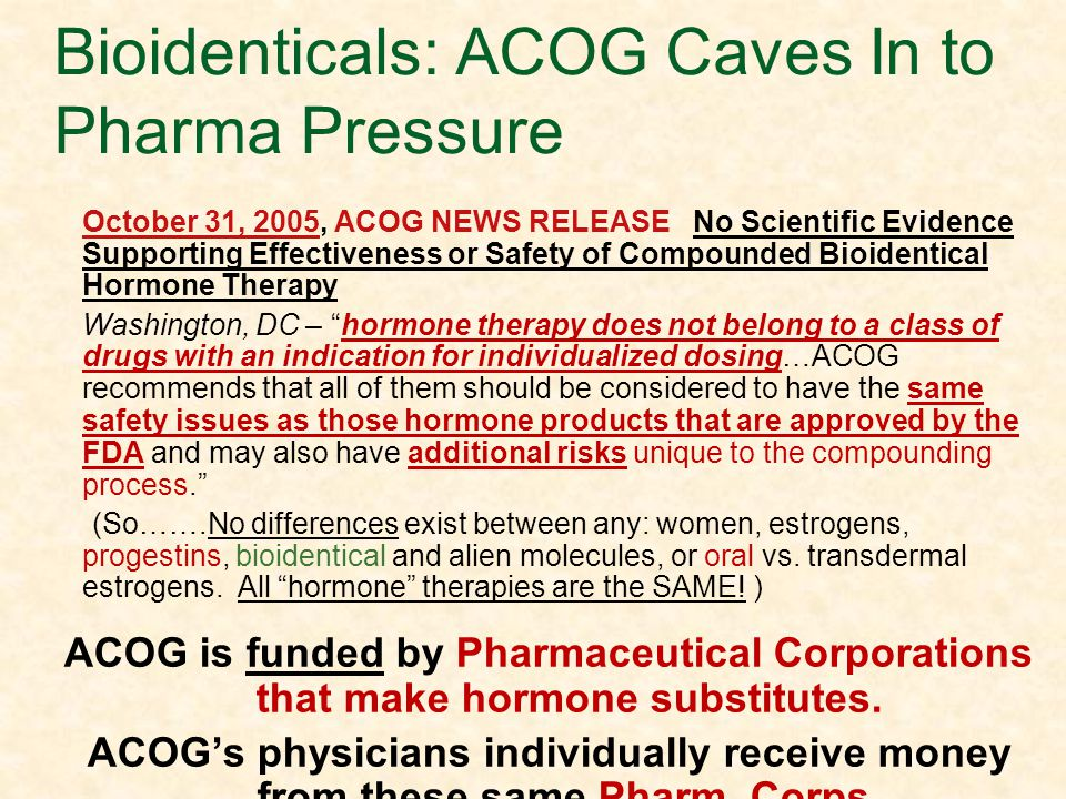 As Women Choose Bioidenticals: ACOG Caves In to Pharma Pressure October 31, 2005, ACOG NEWS RELEASE No Scientific Evidence Supporting Effectiveness or