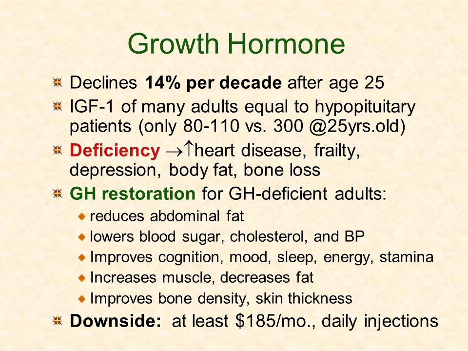 Growth Hormone Declines 14% per decade after age 25 IGF-1 of many adults equal to hypopituitary patients (only 80-110 vs. 300 @25yrs.old) Deficiency h
