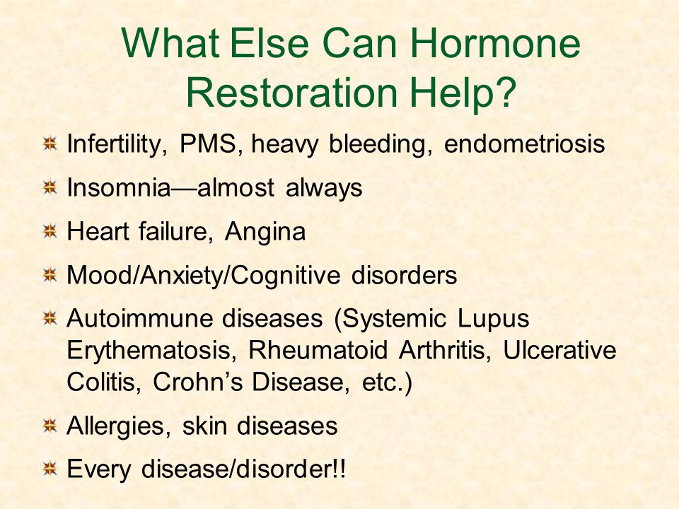 What Else Can Hormone Restoration Help? Infertility, PMS, heavy bleeding, endometriosis Insomniaalmost always Heart failure, Angina Mood/Anxiety/Cogni