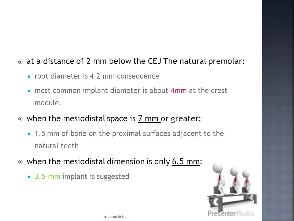 at a distance of 2 mm below the CEJ The natural premolar: root diameter is 4.2 mm consequence most common implant diameter is about 4mm at the crest m