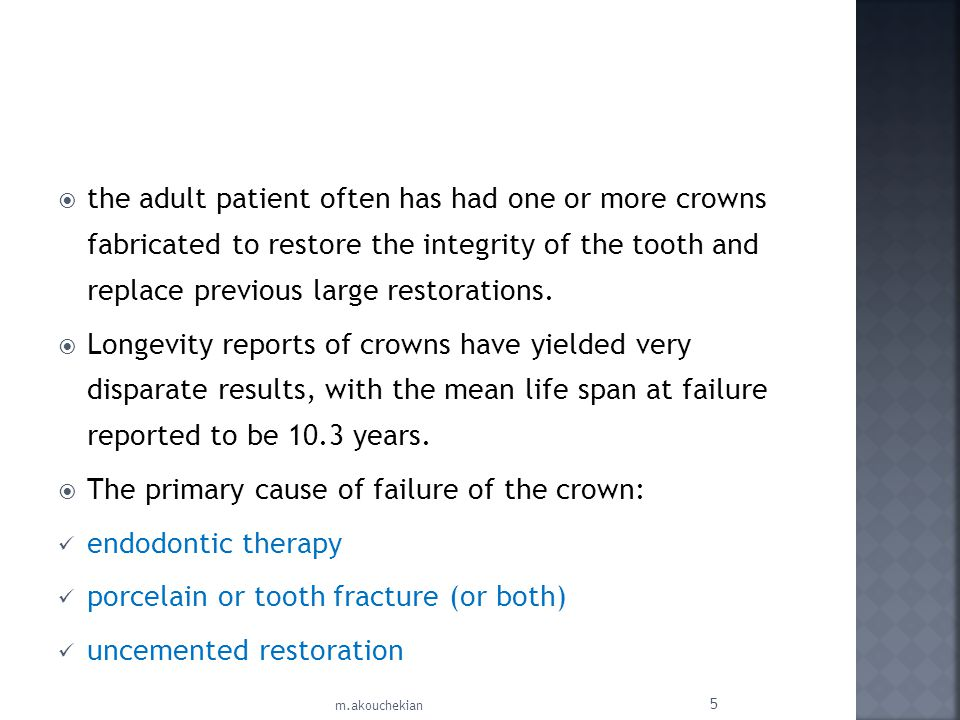 the adult patient often has had one or more crowns fabricated to restore the integrity of the tooth and replace previous large restorations. Longevity