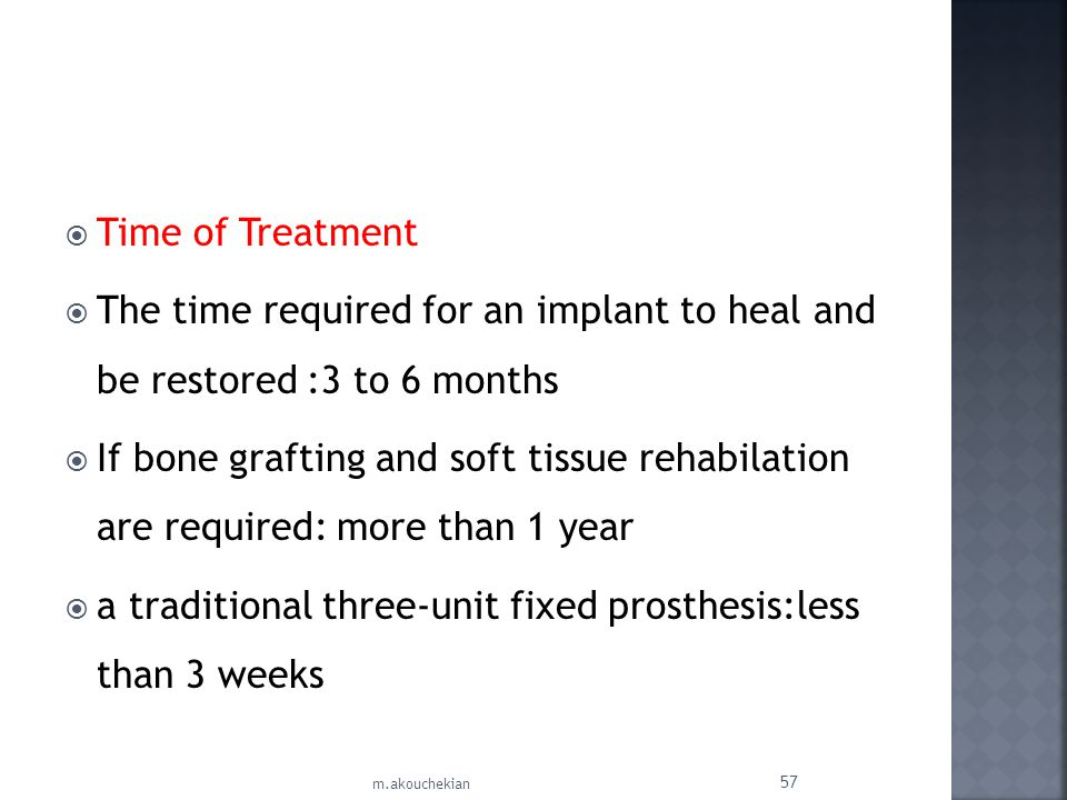 Time of Treatment The time required for an implant to heal and be restored :3 to 6 months If bone grafting and soft tissue rehabilation are required: