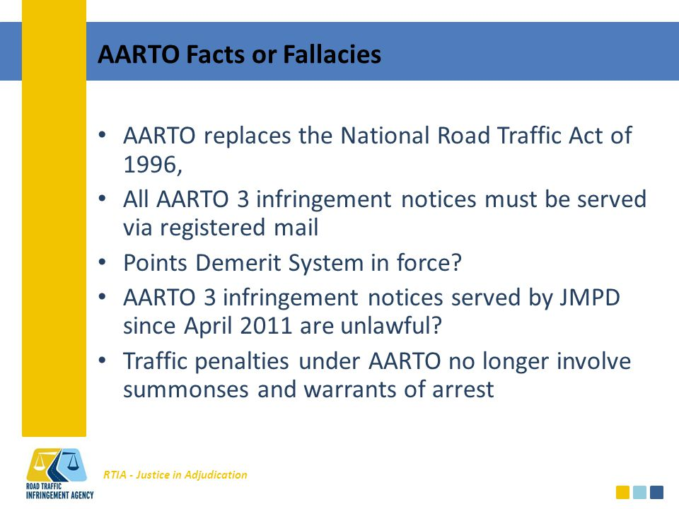 RTIA - Justice in Adjudication AARTO Facts or Fallacies AARTO replaces the National Road Traffic Act of 1996, All AARTO 3 infringement notices must be served via registered mail Points Demerit System in force.