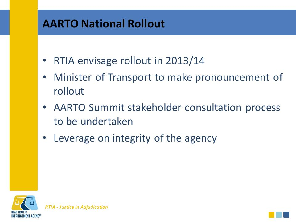 RTIA - Justice in Adjudication AARTO National Rollout RTIA envisage rollout in 2013/14 Minister of Transport to make pronouncement of rollout AARTO Summit stakeholder consultation process to be undertaken Leverage on integrity of the agency