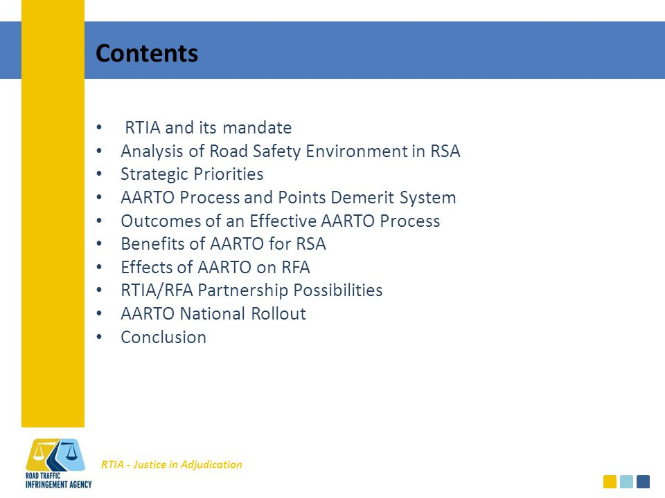 RTIA - Justice in Adjudication Contents RTIA and its mandate Analysis of Road Safety Environment in RSA Strategic Priorities AARTO Process and Points Demerit System Outcomes of an Effective AARTO Process Benefits of AARTO for RSA Effects of AARTO on RFA RTIA/RFA Partnership Possibilities AARTO National Rollout Conclusion