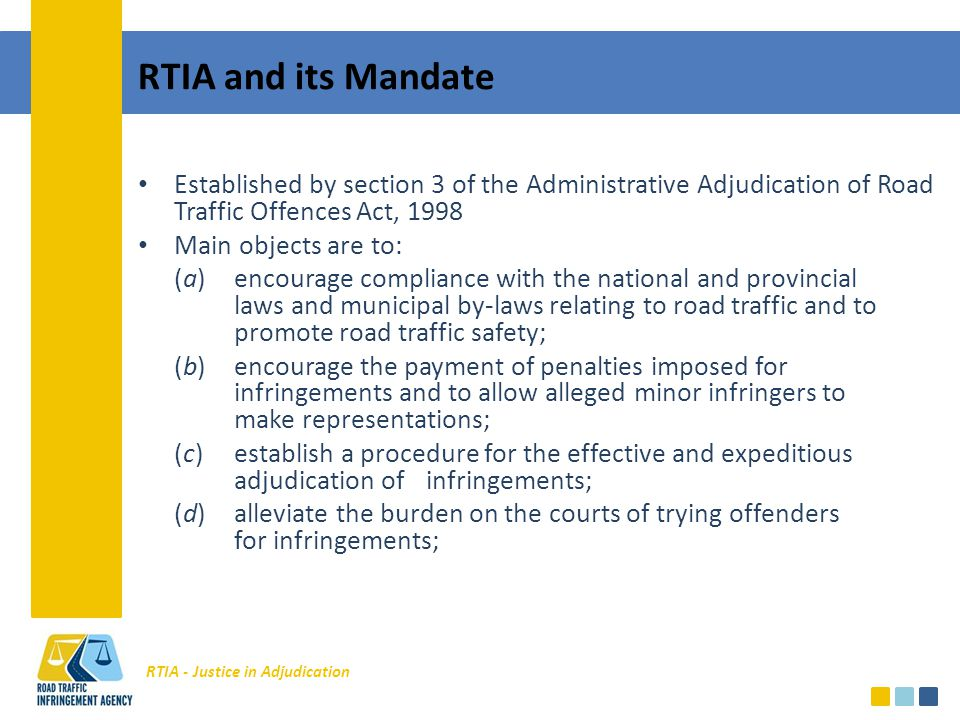 RTIA - Justice in Adjudication RTIA and its Mandate Established by section 3 of the Administrative Adjudication of Road Traffic Offences Act, 1998 Main objects are to: (a)encourage compliance with the national and provincial laws and municipal by-laws relating to road traffic and to promote road traffic safety; (b)encourage the payment of penalties imposed for infringements and to allow alleged minor infringers to make representations; (c)establish a procedure for the effective and expeditious adjudication of infringements; (d)alleviate the burden on the courts of trying offenders for infringements;