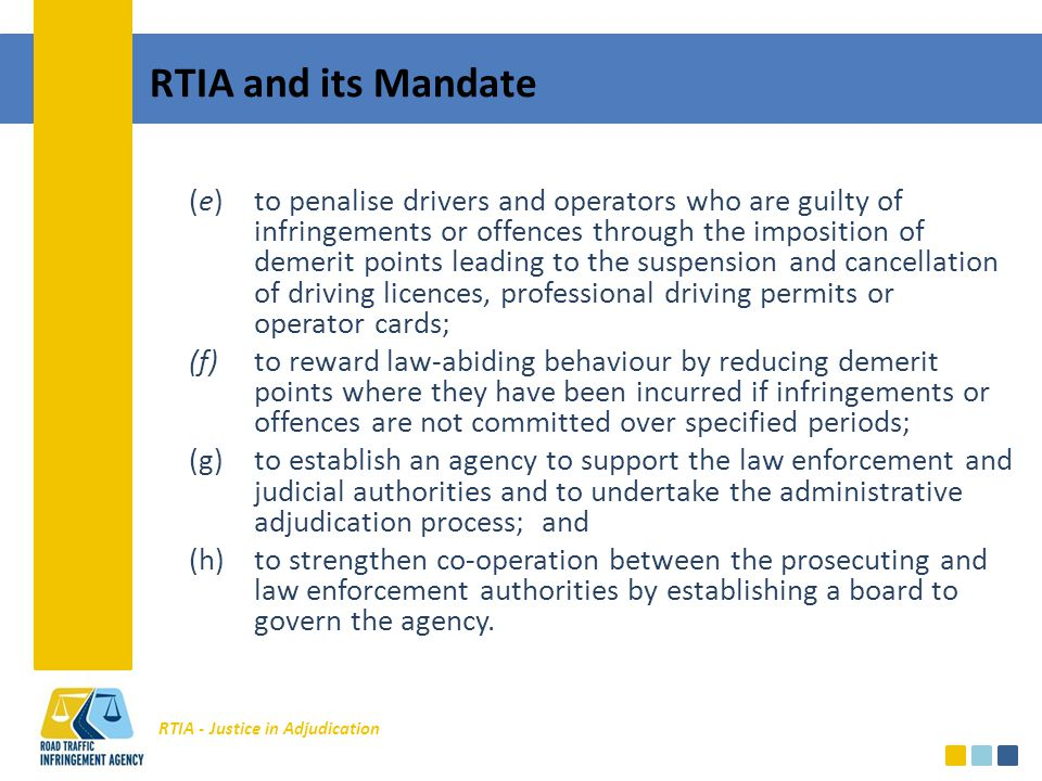 RTIA - Justice in Adjudication RTIA and its Mandate (e)to penalise drivers and operators who are guilty of infringements or offences through the imposition of demerit points leading to the suspension and cancellation of driving licences, professional driving permits or operator cards; (f)to reward law-abiding behaviour by reducing demerit points where they have been incurred if infringements or offences are not committed over specified periods; (g)to establish an agency to support the law enforcement and judicial authorities and to undertake the administrative adjudication process; and (h)to strengthen co-operation between the prosecuting and law enforcement authorities by establishing a board to govern the agency.