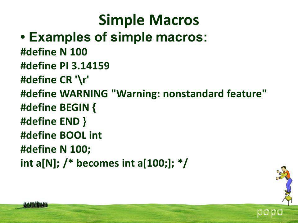 Simple Macros Examples of simple macros: #define N 100 #define PI 3.14159 #define CR \r #define WARNING Warning: nonstandard feature #define BEGIN { #define END } #define BOOL int #define N 100; int a[N]; /* becomes int a[100;]; */