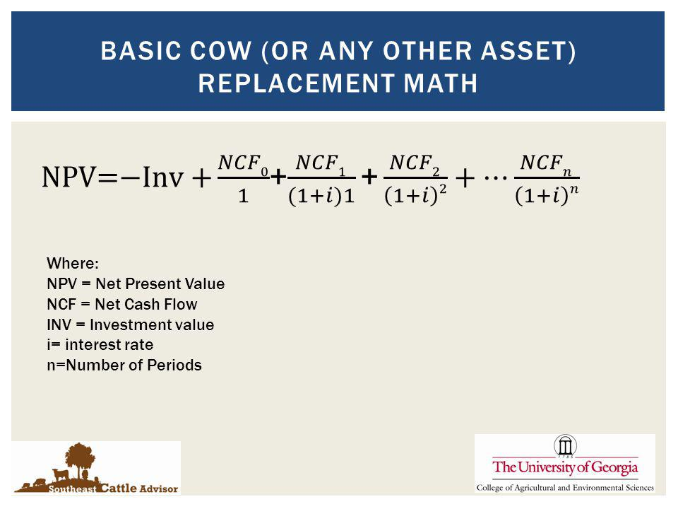 BASIC COW (OR ANY OTHER ASSET) REPLACEMENT MATH Where: NPV = Net Present Value NCF = Net Cash Flow INV = Investment value i= interest rate n=Number of