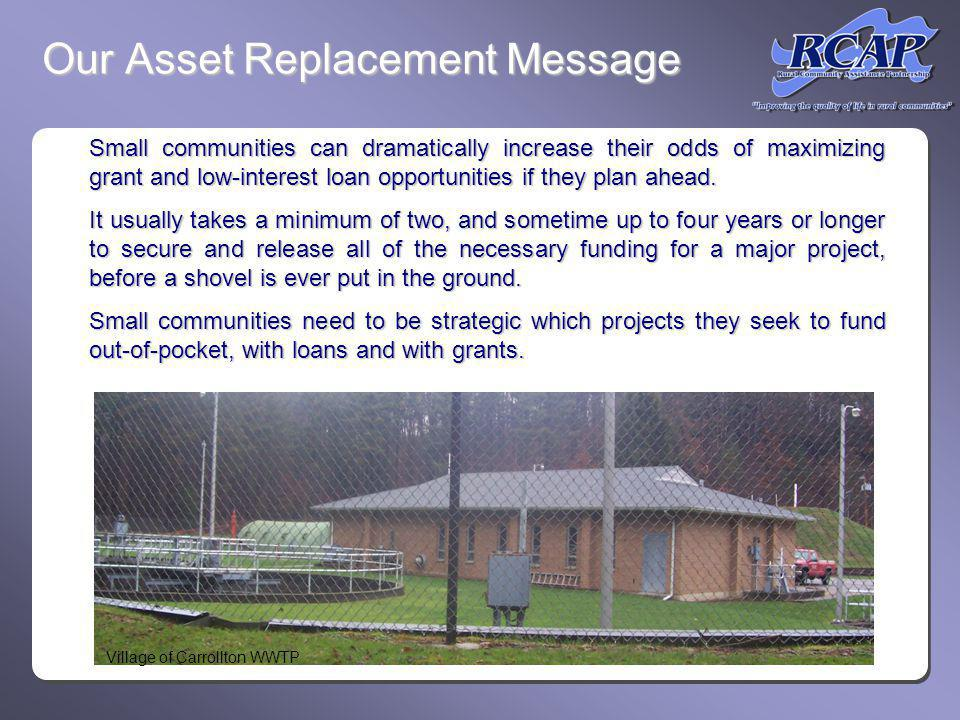 Our Asset Replacement Message Small communities can dramatically increase their odds of maximizing grant and low-interest loan opportunities if they plan ahead.