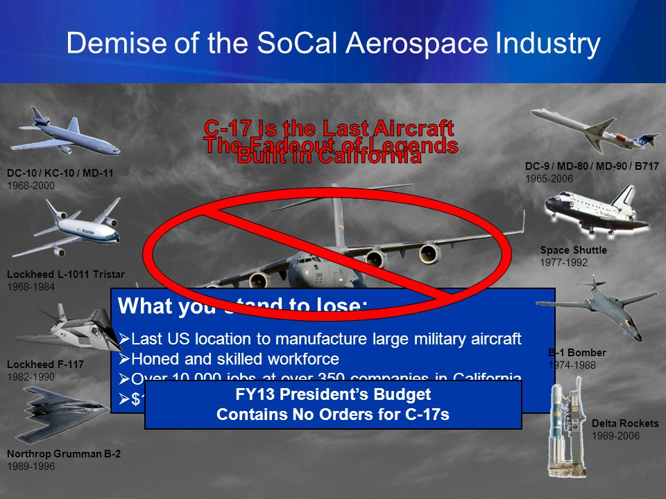 10 What you stand to lose: Last US location to manufacture large military aircraft Honed and skilled workforce Over 10,000 jobs at over 350 companies in California $1.7B annual economic impact to the state Demise of the SoCal Aerospace Industry FY13 Presidents Budget Contains No Orders for C-17s DC-10 / KC-10 / MD-11 1968-2000 Lockheed L-1011 Tristar 1968-1984 Lockheed F-117 1982-1990 Northrop Grumman B-2 1989-1996 DC-9 / MD-80 / MD-90 / B717 1965-2006 Space Shuttle 1977-1992 B-1 Bomber 1974-1988 Delta Rockets 1989-2006