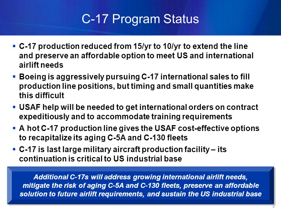 9 C-17 Program Status Additional C-17s will address growing international airlift needs, mitigate the risk of aging C-5A and C-130 fleets, preserve an affordable solution to future airlift requirements, and sustain the US industrial base Additional C-17s will address growing international airlift needs, mitigate the risk of aging C-5A and C-130 fleets, preserve an affordable solution to future airlift requirements, and sustain the US industrial base C-17 production reduced from 15/yr to 10/yr to extend the line and preserve an affordable option to meet US and international airlift needs Boeing is aggressively pursuing C-17 international sales to fill production line positions, but timing and small quantities make this difficult USAF help will be needed to get international orders on contract expeditiously and to accommodate training requirements A hot C-17 production line gives the USAF cost-effective options to recapitalize its aging C-5A and C-130 fleets C-17 is last large military aircraft production facility – its continuation is critical to US industrial base