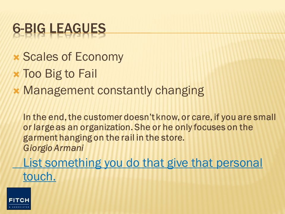 Scales of Economy Too Big to Fail Management constantly changing In the end, the customer doesnt know, or care, if you are small or large as an organization.