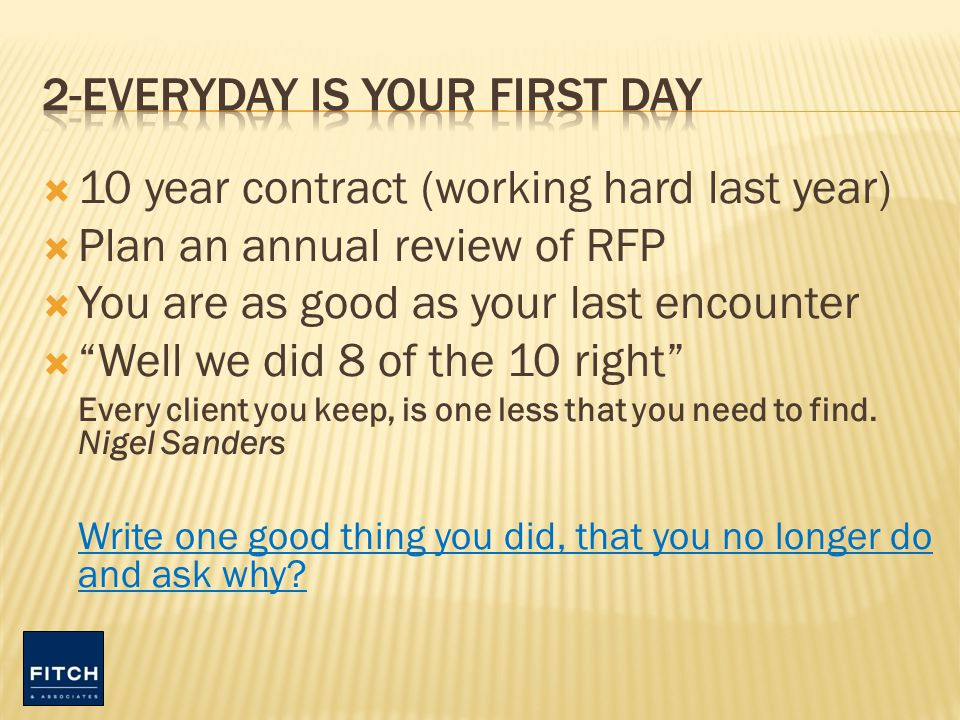 10 year contract (working hard last year) Plan an annual review of RFP You are as good as your last encounter Well we did 8 of the 10 right Every client you keep, is one less that you need to find.
