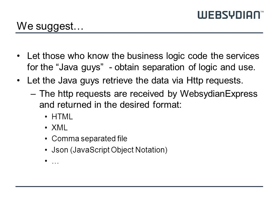 We suggest… Let those who know the business logic code the services for the Java guys - obtain separation of logic and use.