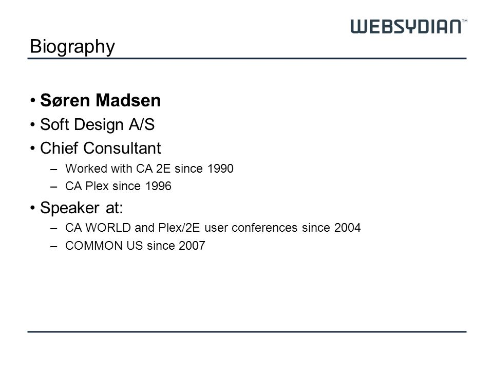 Biography Søren Madsen Soft Design A/S Chief Consultant –Worked with CA 2E since 1990 –CA Plex since 1996 Speaker at: –CA WORLD and Plex/2E user conferences since 2004 –COMMON US since 2007